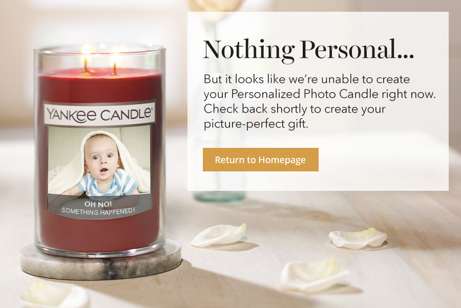 Nothing personal, but it looks like we're unable to create your personalized photo candle right now. Check back shortly to create your picture-perfect gift. Return to the homepage.