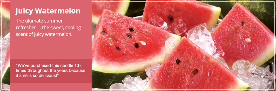 Juicy Watermelon: The ultimate summer refresher…the sweet, cooling scent of juicy watermelon.