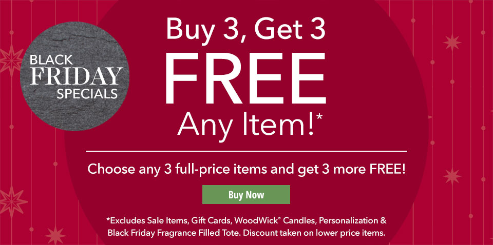 Buy 3, Get 3 FREE Any Item!* Choose any 3 full-priced items and get 3 more FREE! Excludes Sale Items, GIft Cards, WoodWick Candles, Personalization & Black Friday Fragranced-Filled Totes. Discounts taken on lower price items.