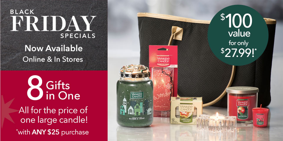 Black Friday Specials Now Available Online & In Select Stores. 8 Gifts in One. All for the price of one large candle! *with ANY $25 purchase.