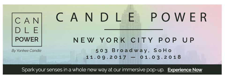 CANDLE POWER | NEW YORK CITY POP UP. 503 Broadway, SoHO. 11.09.2017 — 01.03.2018. Spark your senses in a whole new way to our immersive pop-up. Experience Now