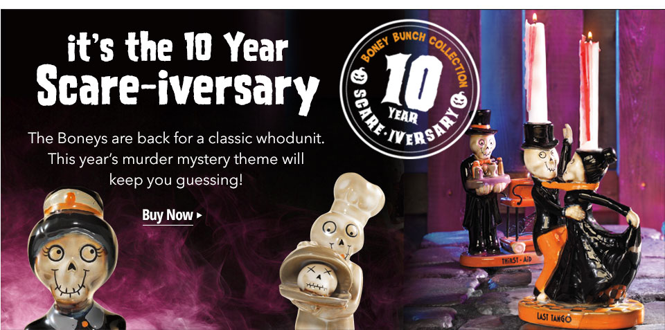 It's the 10 year Scare-iversary. The Boneys are back for a classic whodunit. This year's murder mystery theme will keep you guessing! Shop now.
