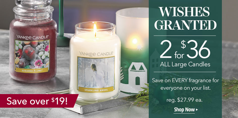 WISHES GRANTED: 2 for $36 ALL Large Candles. Save on EVERY fragrance for everyone on your list. Reg. $27.99 ea. Shop Now