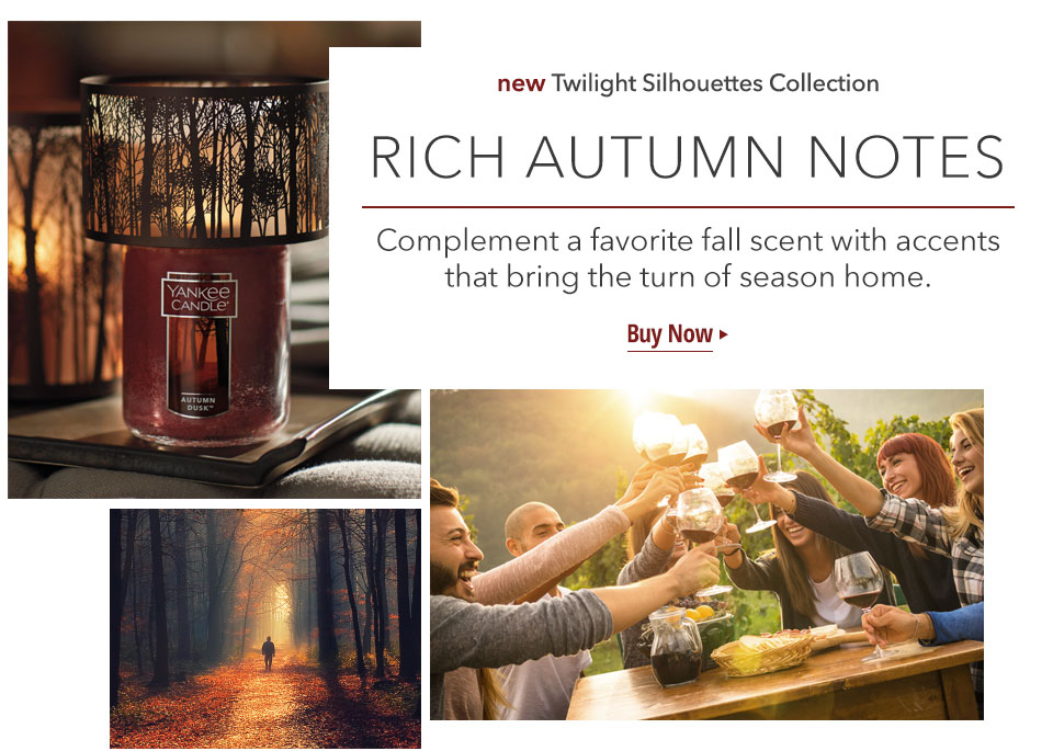 new Twilight Silhouettes Collection: RICH AUTUMN TONES Complement a favorite fall scent with accents that bring the turn of season home. Buy Now