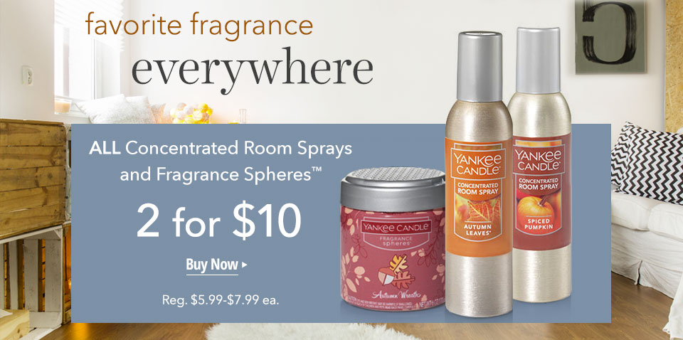 favorite fragrance everywhere ALL Concentrated Room Sprays and Fragrance Spheres™ 2 for $10 Buy Now Reg. $5.99-$7.99 each