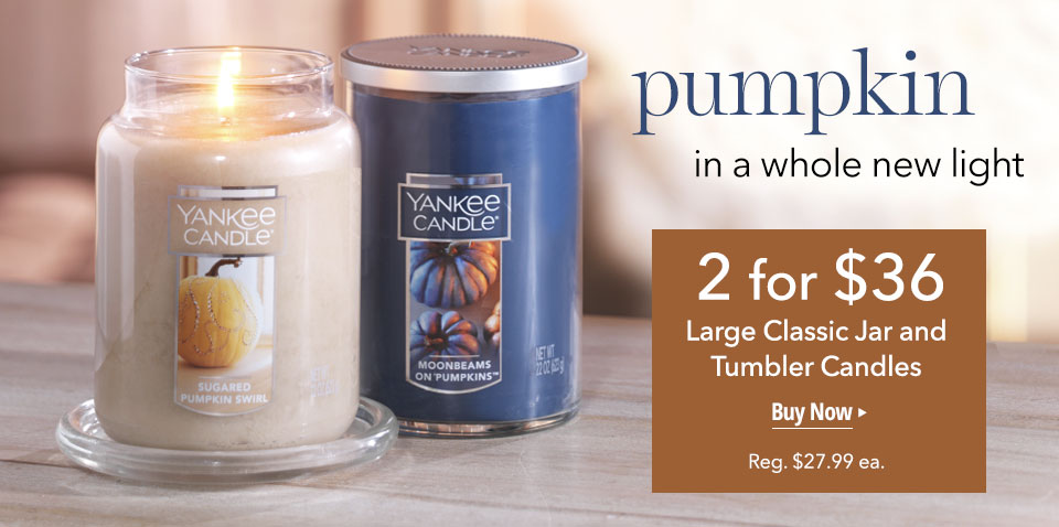pumpkin in a whole new light 2 for $36 Large Classic Jar and Tumbler Candles Buy Now Reg. $27.99 each