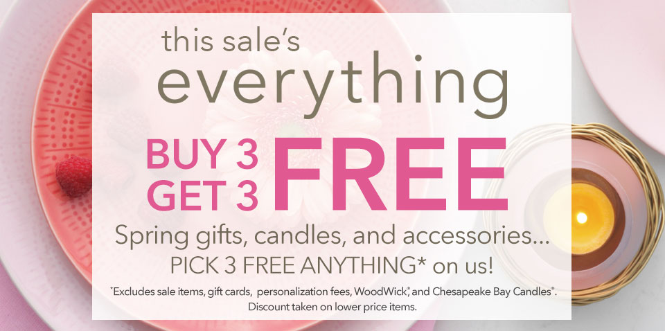 This sale's everything. Buy 3, Get 3 Free.  Spring gifts, candles, and accessories. Pick 3 Free anything on us. Excludes sale items, gift cards, personalization feeds, WoodWick, and Chesapeake Bay Candles. Discount taken on lower priced items.
