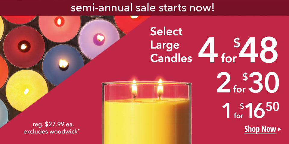 semi-annual sale starts now! Select Large Candles 4 for $48, 3 for $42, 1 for $16.50