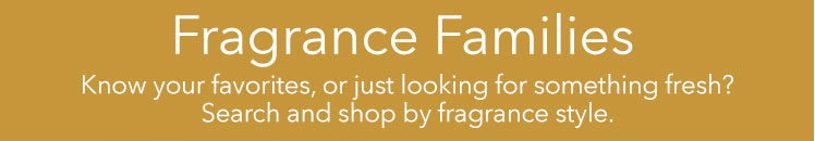 Fragrance Families: Shop by 5 different fragrance families.