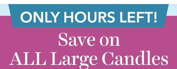 Ends Today! Save on ALL Large Candles