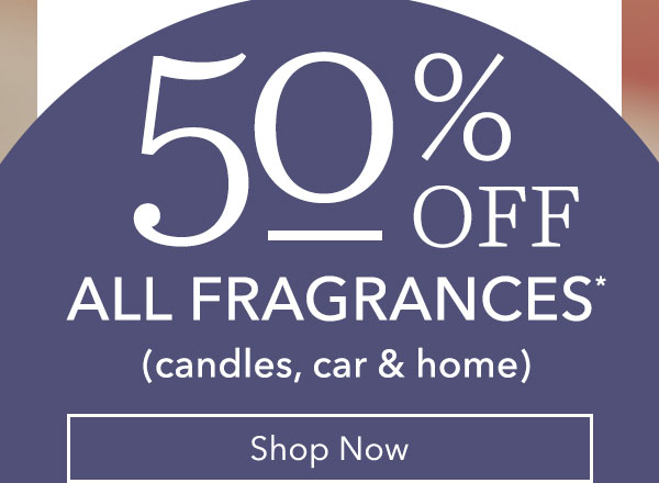 50% Off All Fragrances* (candles, car & home)